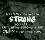 youneverknowhowstrongyouareuntilbeingstrongistheonlychoiceyouhave,beingstrong,andstayingstrong